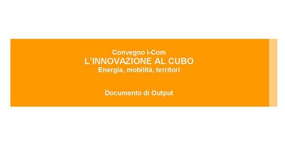 """Documento di output Convegno """"L'INNOVAZIONE AL CUBO Energia, mobilità, territori"""""""